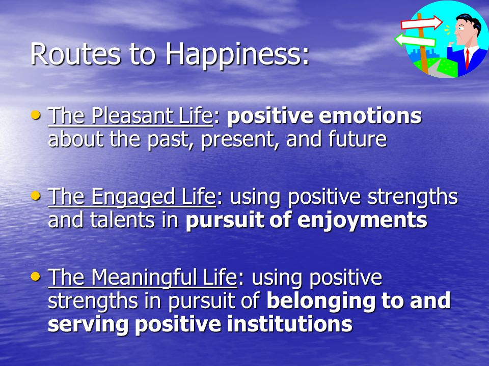 Routes to Happiness: The Pleasant Life: positive emotions about the past, present, and future The Pleasant Life: positive emotions about the past, pre