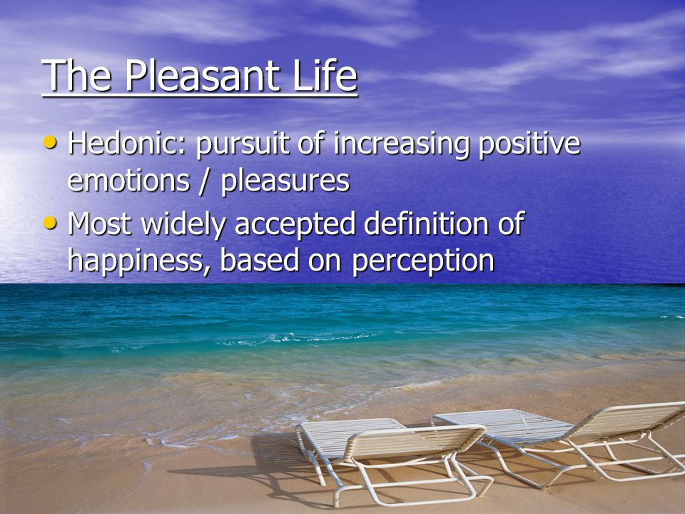The Pleasant Life Hedonic: pursuit of increasing positive emotions / pleasures Hedonic: pursuit of increasing positive emotions / pleasures Most widel