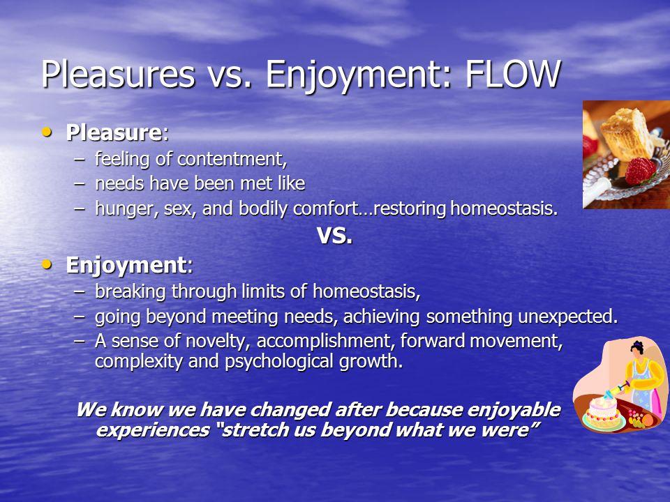 Pleasures vs. Enjoyment: FLOW Pleasure: Pleasure: –feeling of contentment, –needs have been met like –hunger, sex, and bodily comfort…restoring homeos