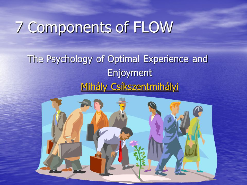 7 Components of FLOW The Psychology of Optimal Experience and Enjoyment Mihály Csíkszentmihályi Mihály Csíkszentmihályi