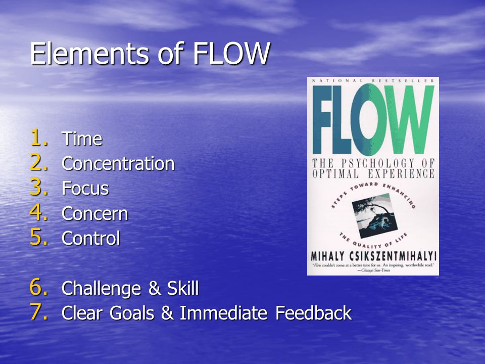 Elements of FLOW 1. Time 2. Concentration 3. Focus 4. Concern 5. Control 6. Challenge & Skill 7. Clear Goals & Immediate Feedback