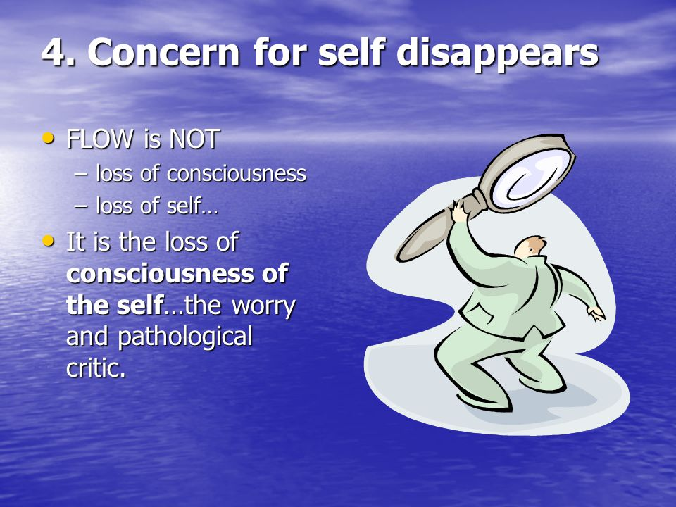 4. Concern for self disappears FLOW is NOT FLOW is NOT –loss of consciousness –loss of self… It is the loss of consciousness of the self…the worry and