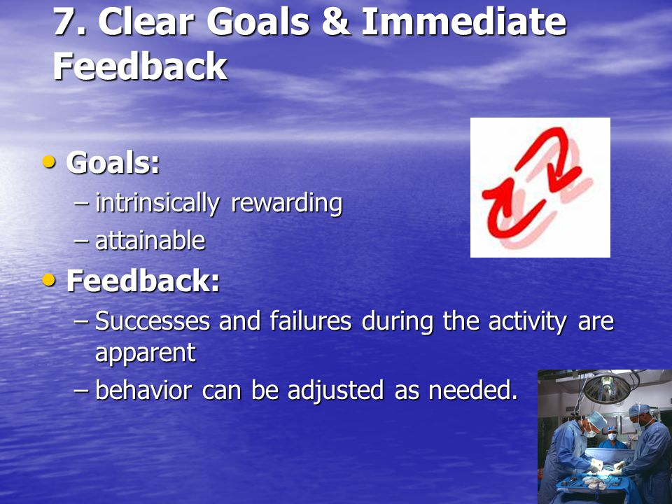 7. Clear Goals & Immediate Feedback Goals: Goals: –intrinsically rewarding –attainable Feedback: Feedback: –Successes and failures during the activity