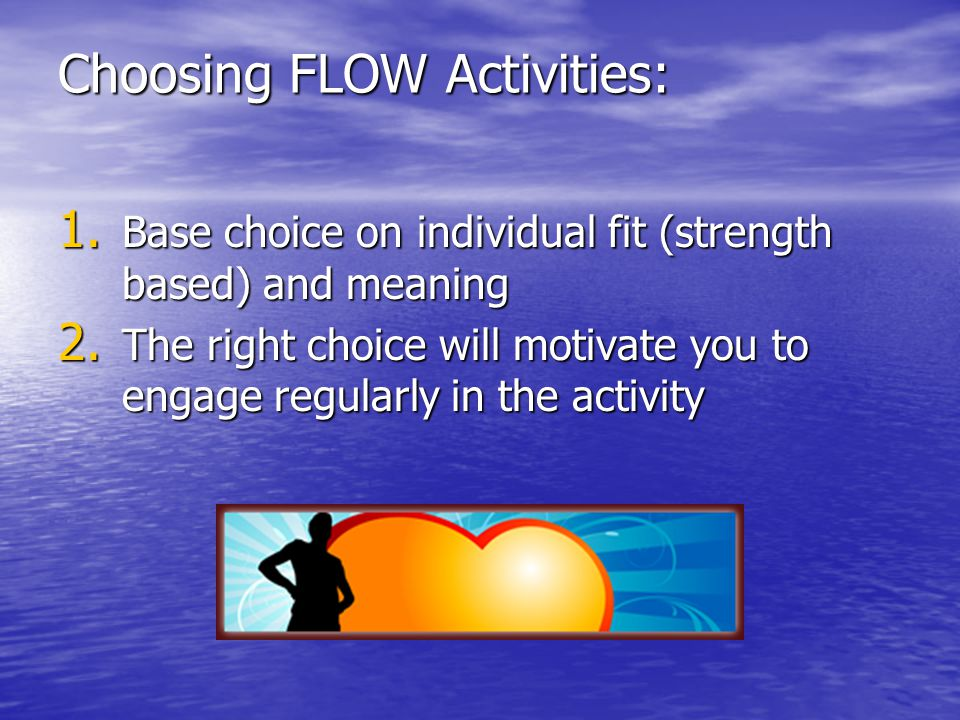 Choosing FLOW Activities: 1. Base choice on individual fit (strength based) and meaning 2. The right choice will motivate you to engage regularly in t