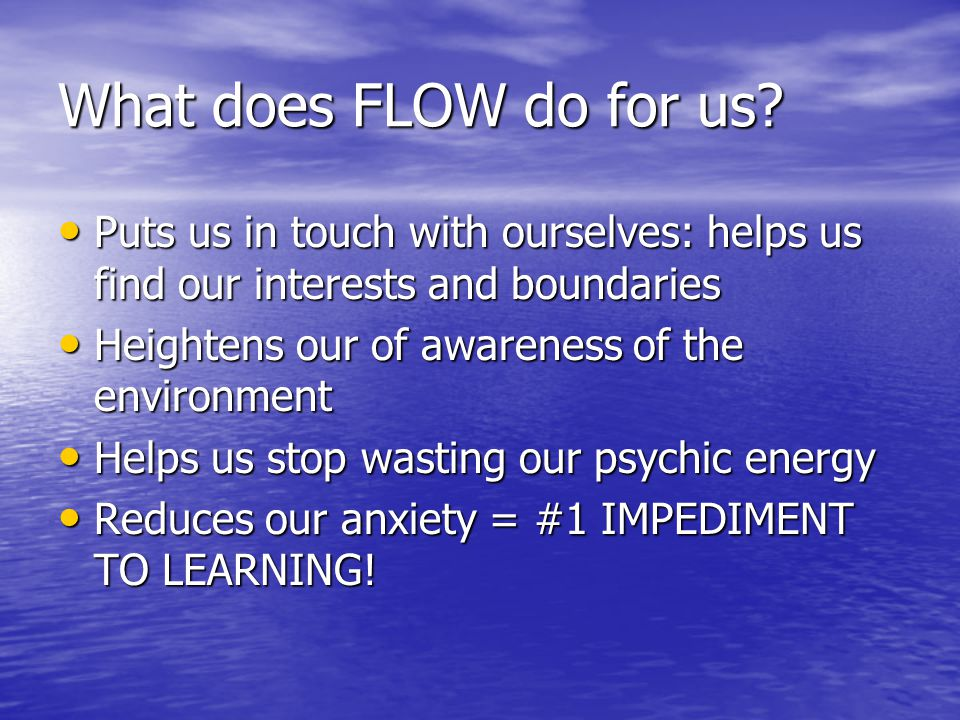 What does FLOW do for us? Puts us in touch with ourselves: helps us find our interests and boundaries Puts us in touch with ourselves: helps us find o