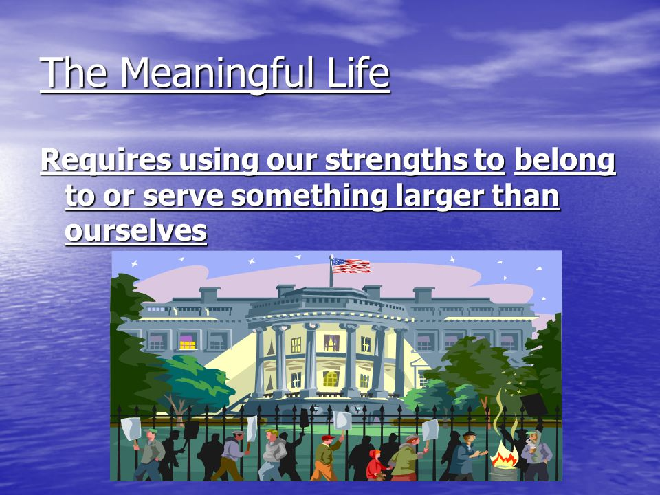 The Meaningful Life Requires using our strengths to belong to or serve something larger than ourselves