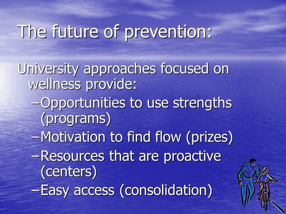 The future of prevention: University approaches focused on wellness provide: –Opportunities to use strengths (programs) –Motivation to find flow (priz