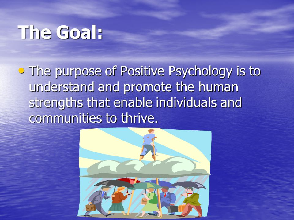 The Goal: The purpose of Positive Psychology is to understand and promote the human strengths that enable individuals and communities to thrive. The p