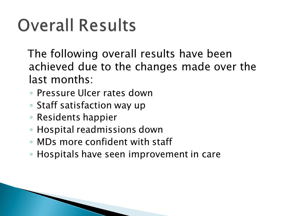 The following overall results have been achieved due to the changes made over the last months: ◦ Pressure Ulcer rates down ◦ Staff satisfaction way up ◦ Residents happier ◦ Hospital readmissions down ◦ MDs more confident with staff ◦ Hospitals have seen improvement in care