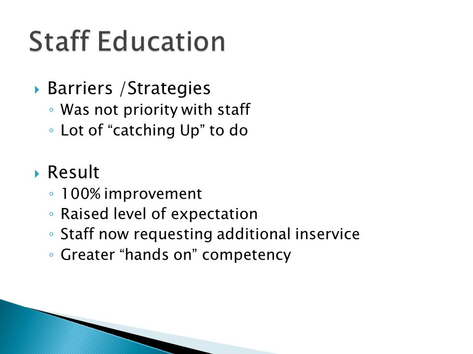 Barriers /Strategies ◦ Was not priority with staff ◦ Lot of catching Up to do  Result ◦ 100% improvement ◦ Raised level of expectation ◦ Staff now requesting additional inservice ◦ Greater hands on competency