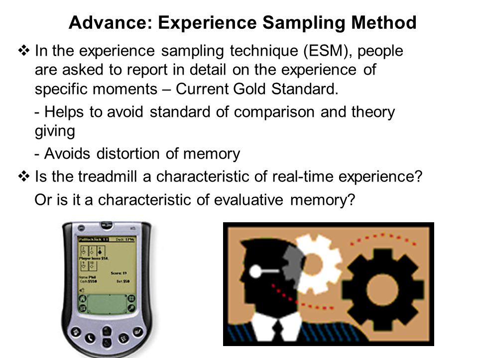 Advance: Experience Sampling Method  In the experience sampling technique (ESM), people are asked to report in detail on the experience of specific moments – Current Gold Standard.
