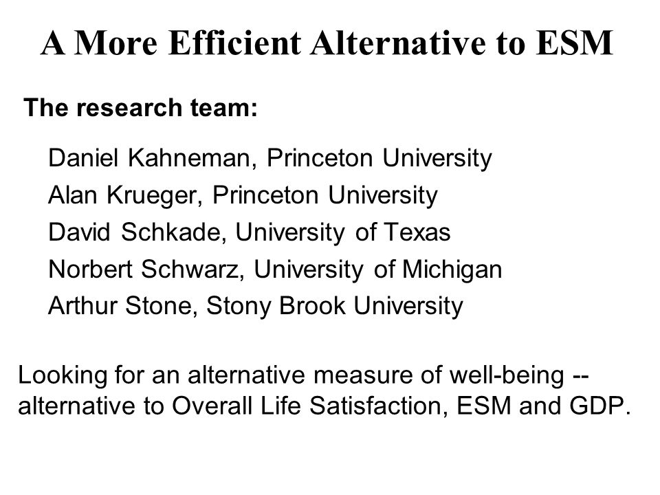 The research team: Daniel Kahneman, Princeton University Alan Krueger, Princeton University David Schkade, University of Texas Norbert Schwarz, University of Michigan Arthur Stone, Stony Brook University Looking for an alternative measure of well-being -- alternative to Overall Life Satisfaction, ESM and GDP.