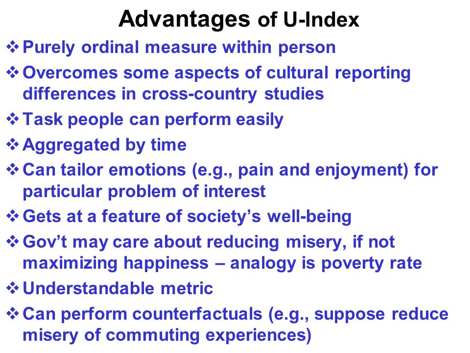 Advantages of U-Index  Purely ordinal measure within person  Overcomes some aspects of cultural reporting differences in cross-country studies  Task people can perform easily  Aggregated by time  Can tailor emotions (e.g., pain and enjoyment) for particular problem of interest  Gets at a feature of society's well-being  Gov't may care about reducing misery, if not maximizing happiness – analogy is poverty rate  Understandable metric  Can perform counterfactuals (e.g., suppose reduce misery of commuting experiences)