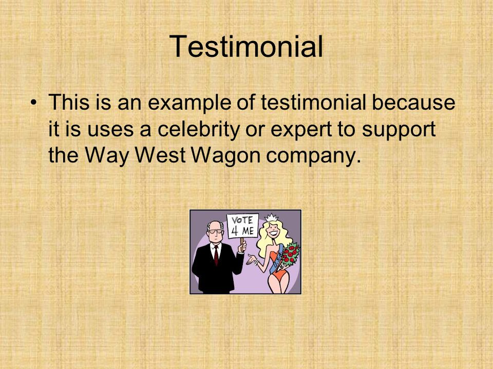 Testimonial This is an example of testimonial because it is uses a celebrity or expert to support the Way West Wagon company.