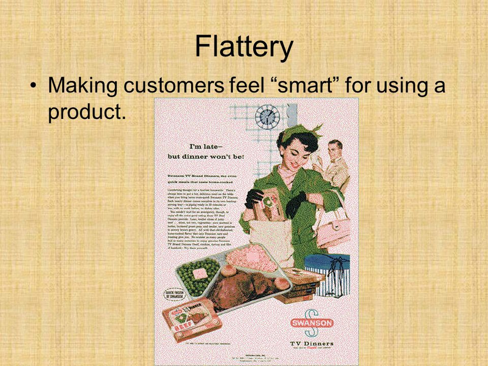 Flattery Making customers feel smart for using a product.