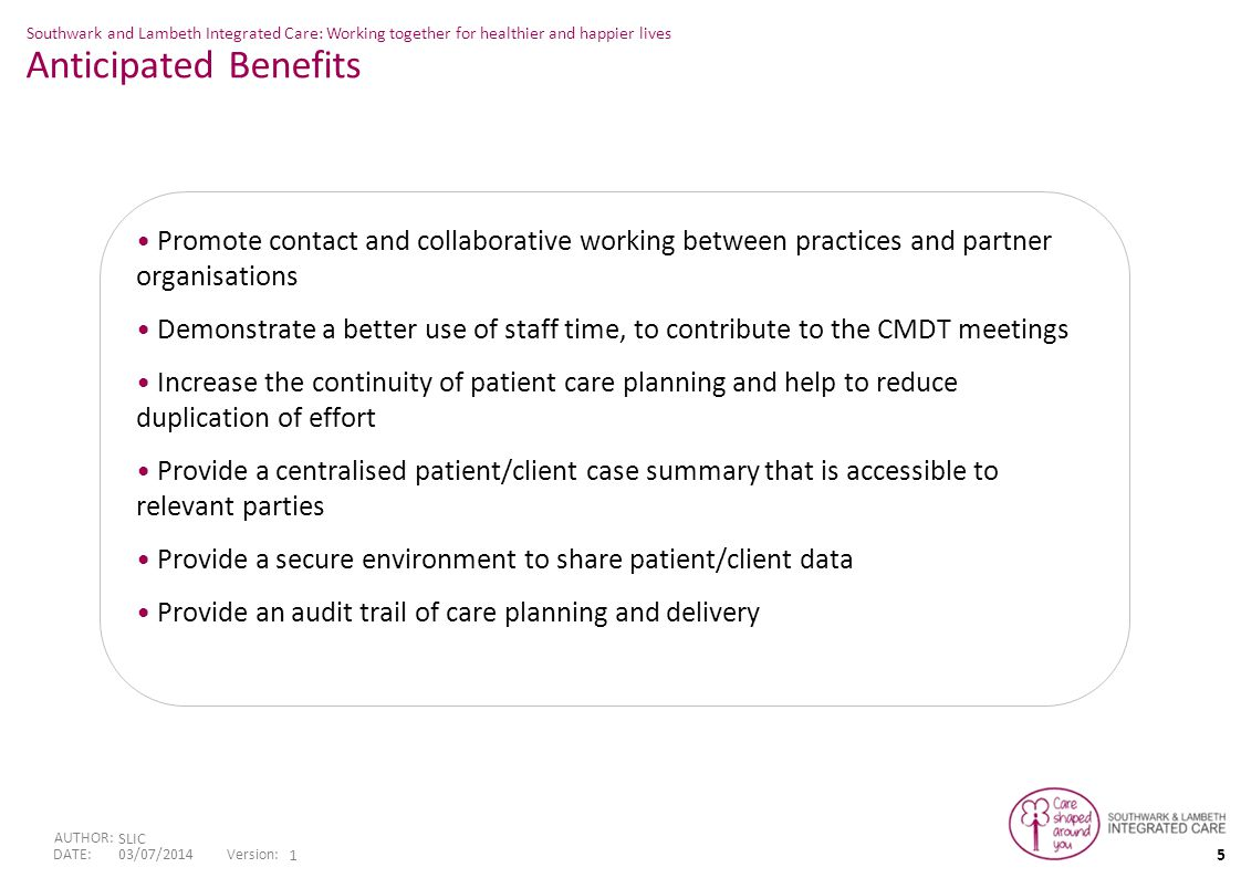 5 Version: DATE: AUTHOR: SLIC 03/07/2014 1 Southwark and Lambeth Integrated Care: Working together for healthier and happier lives Promote contact and collaborative working between practices and partner organisations Demonstrate a better use of staff time, to contribute to the CMDT meetings Increase the continuity of patient care planning and help to reduce duplication of effort Provide a centralised patient/client case summary that is accessible to relevant parties Provide a secure environment to share patient/client data Provide an audit trail of care planning and delivery Anticipated Benefits