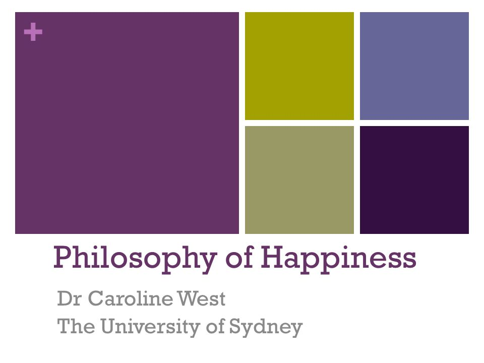 + Philosophy of Happiness Dr Caroline West The University of Sydney