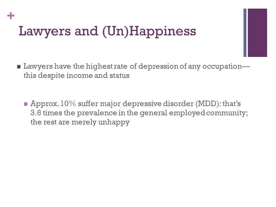 + Lawyers and (Un)Happiness Lawyers have the highest rate of depression of any occupation— this despite income and status Approx.
