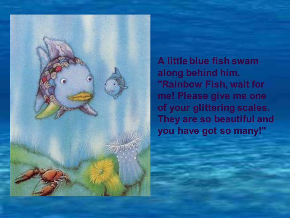 A little blue fish swam along behind him. Rainbow Fish, wait for me.