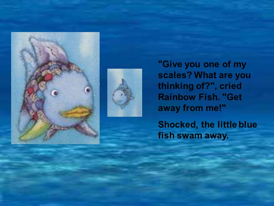 Give you one of my scales.What are you thinking of? , cried Rainbow Fish.
