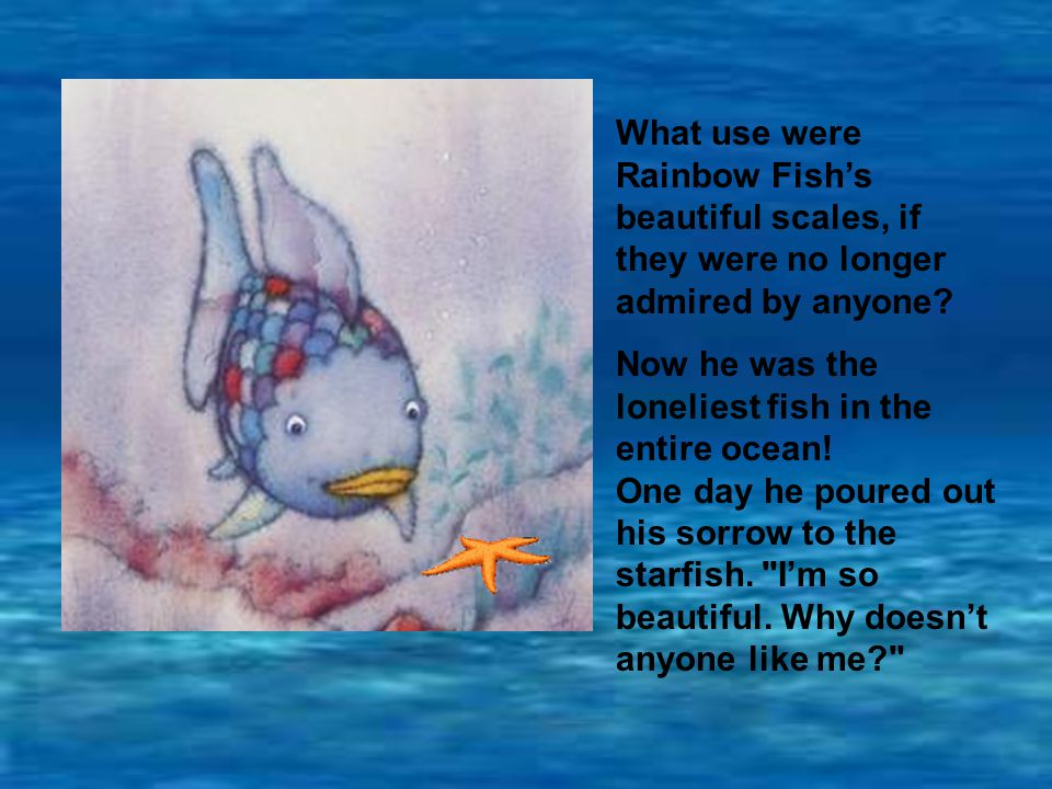 What use were Rainbow Fish's beautiful scales, if they were no longer admired by anyone.
