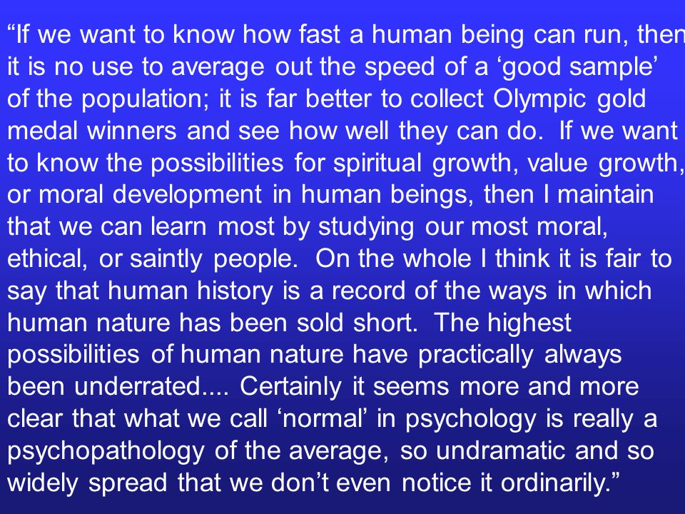 If we want to know how fast a human being can run, then it is no use to average out the speed of a 'good sample' of the population; it is far better to collect Olympic gold medal winners and see how well they can do.