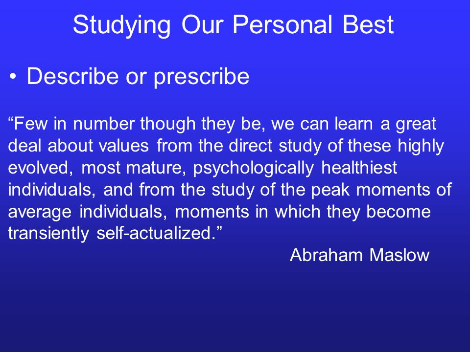 Studying Our Personal Best Describe or prescribe Few in number though they be, we can learn a great deal about values from the direct study of these highly evolved, most mature, psychologically healthiest individuals, and from the study of the peak moments of average individuals, moments in which they become transiently self-actualized. Abraham Maslow
