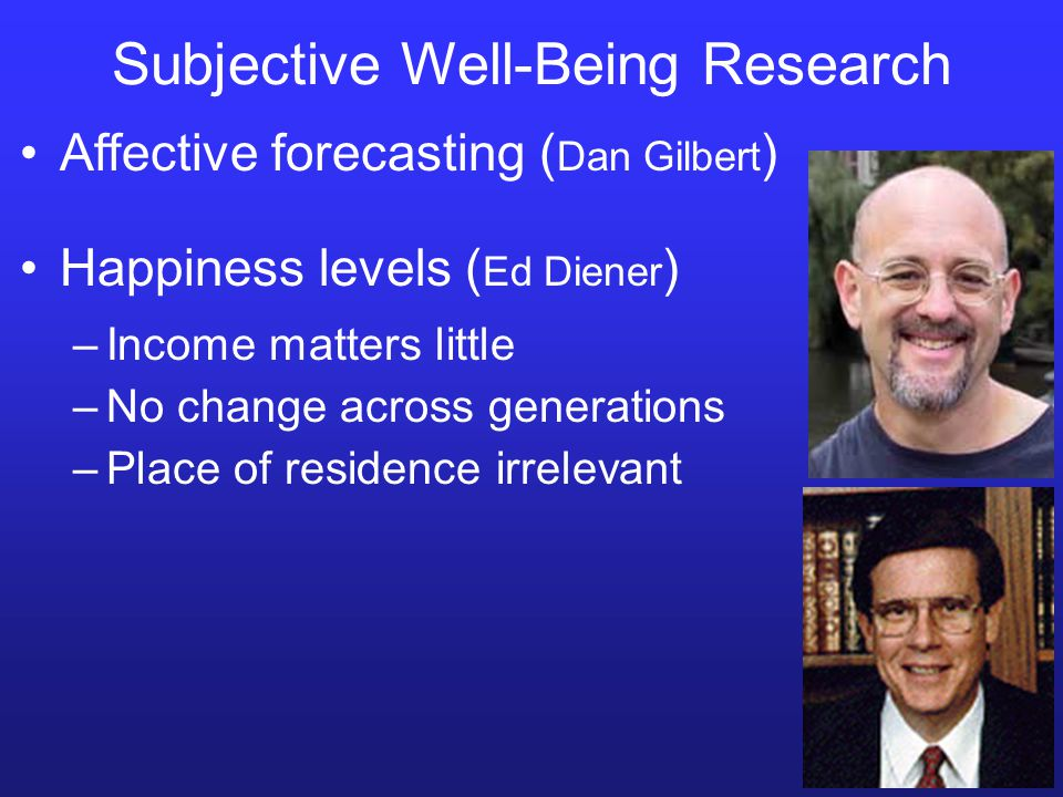 Subjective Well-Being Research Affective forecasting ( Dan Gilbert ) Happiness levels ( Ed Diener ) –Income matters little –No change across generations –Place of residence irrelevant