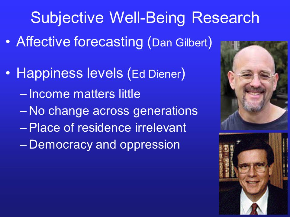 Subjective Well-Being Research –Democracy and oppression Affective forecasting ( Dan Gilbert ) Happiness levels ( Ed Diener ) –Income matters little –No change across generations –Place of residence irrelevant