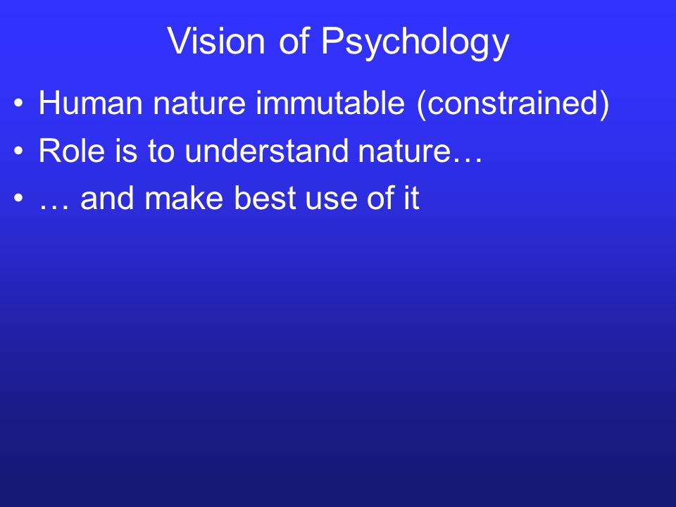 Vision of Psychology Human nature immutable (constrained) Role is to understand nature… … and make best use of it