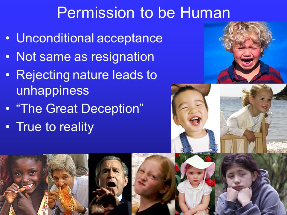 Permission to be Human Unconditional acceptance Not same as resignation Rejecting nature leads to unhappiness The Great Deception True to reality