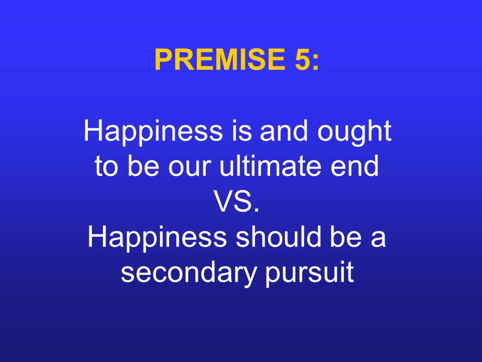 PREMISE 5: Happiness is and ought to be our ultimate end VS.