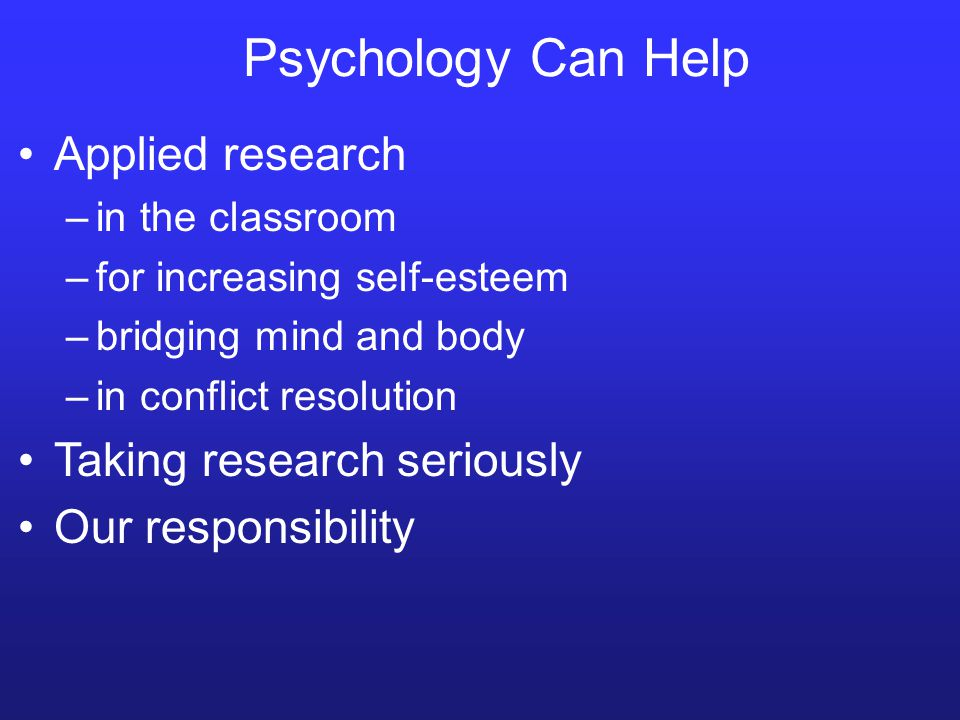 Psychology Can Help Applied research –in the classroom –for increasing self-esteem –bridging mind and body –in conflict resolution Taking research seriously Our responsibility