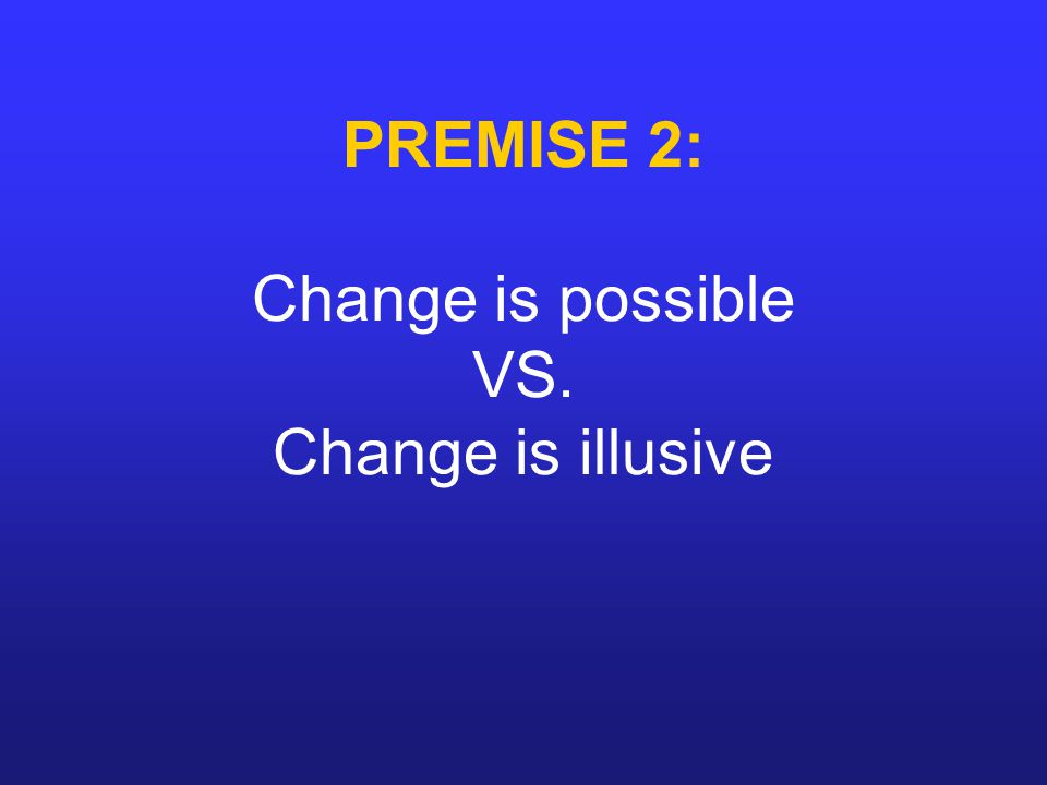 PREMISE 2: Change is possible VS. Change is illusive