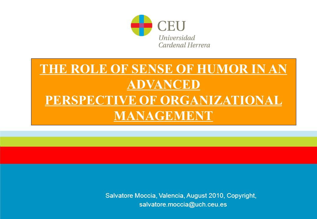 Salvatore Moccia, Valencia, August 2010, Copyright, salvatore.moccia@uch.ceu.es THE ROLE OF SENSE OF HUMOR IN AN ADVANCED PERSPECTIVE OF ORGANIZATIONAL MANAGEMENT