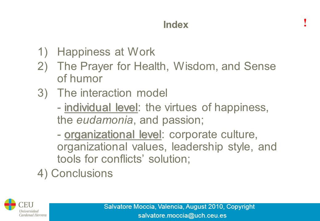 Salvatore Moccia, Valencia, August 2010, Copyright salvatore.moccia@uch.ceu.es Index 1)Happiness at Work 2)The Prayer for Health, Wisdom, and Sense of humor 3)The interaction model individual level - individual level: the virtues of happiness, the eudamonia, and passion; organizational level - organizational level: corporate culture, organizational values, leadership style, and tools for conflicts' solution; 4) Conclusions !
