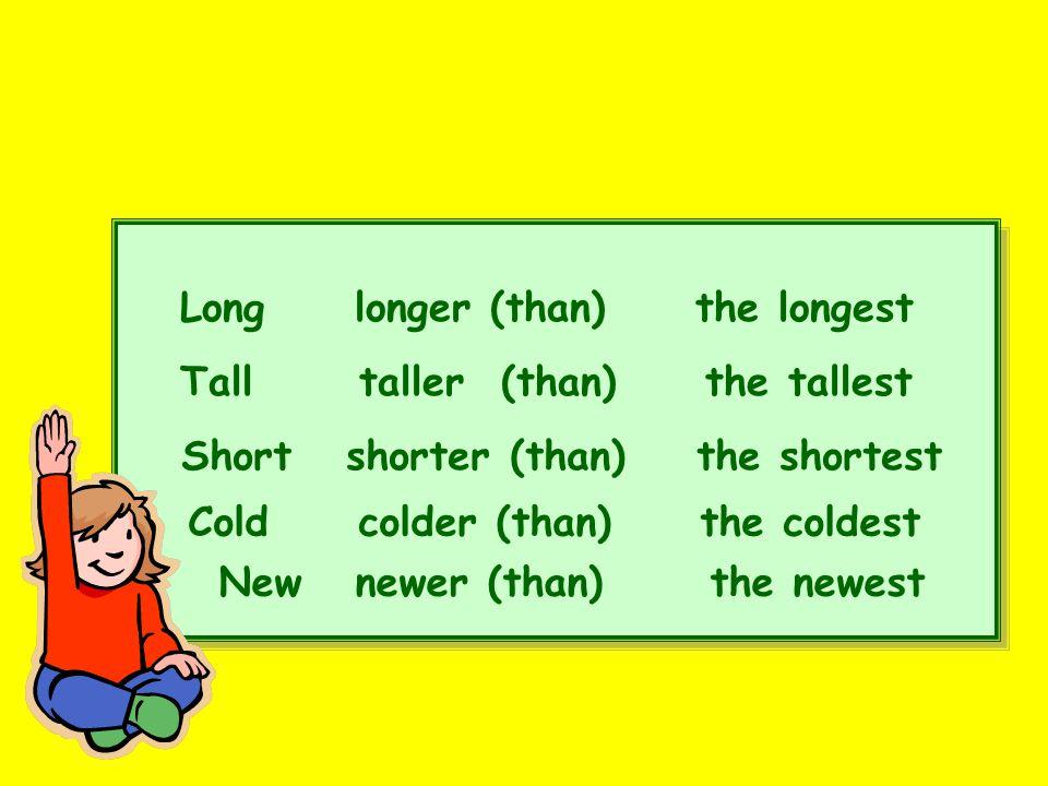 Long longer (than) the longest Tall taller (than) the tallest Short shorter (than) the shortest Cold colder (than) the coldest New newer (than) the ne