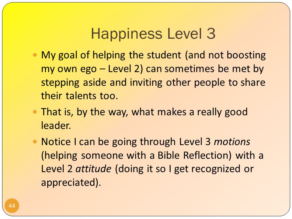 Happiness Level 3 43 If I am stuck on Level 2 Happiness (ego), I will get irate and jealous – since I want to be the one to help the student, because I want to show that I know the Bible really well, and can provide good spiritual direction.