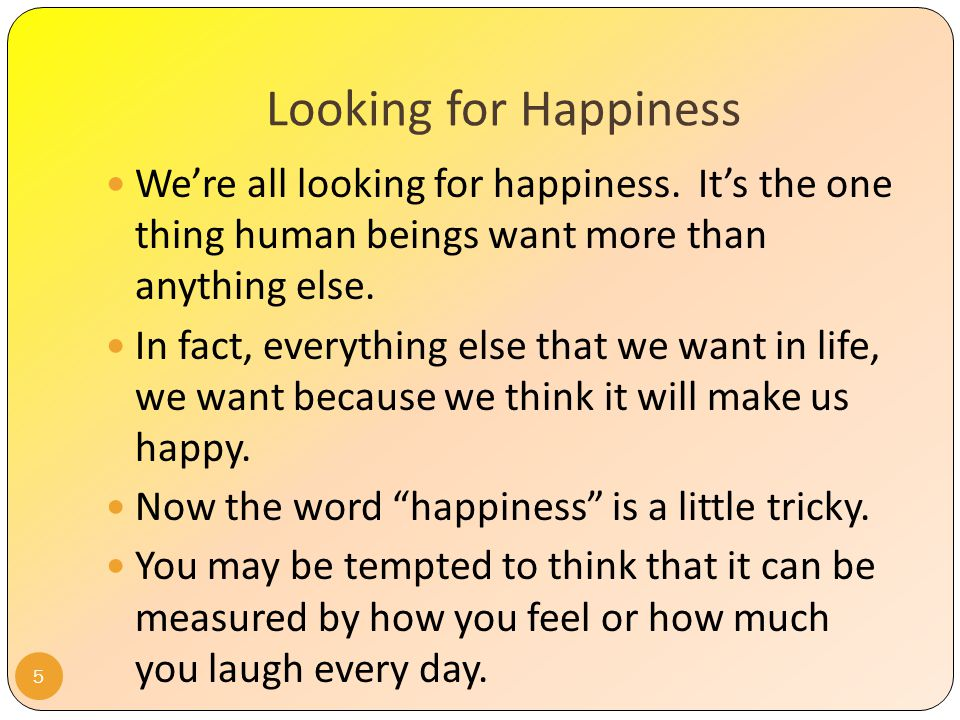 Lesson Objective You will be able to define each of the Four Levels of Happiness presented, their limitations, and identify which level of happiness you are currently pursuing most regularly.