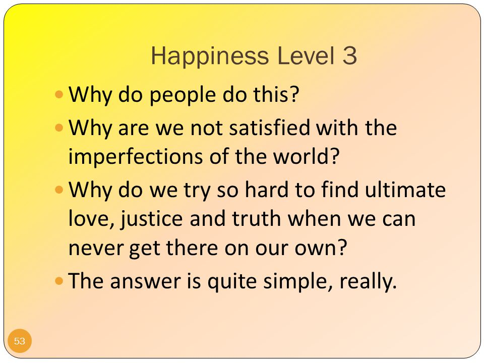 Happiness Level 3 52 In a nutshell, if we are stuck on Level 3 Happiness, we will eventually experience Crisis 3: frustration, despair, bitter disappointment, and dashed expectations.