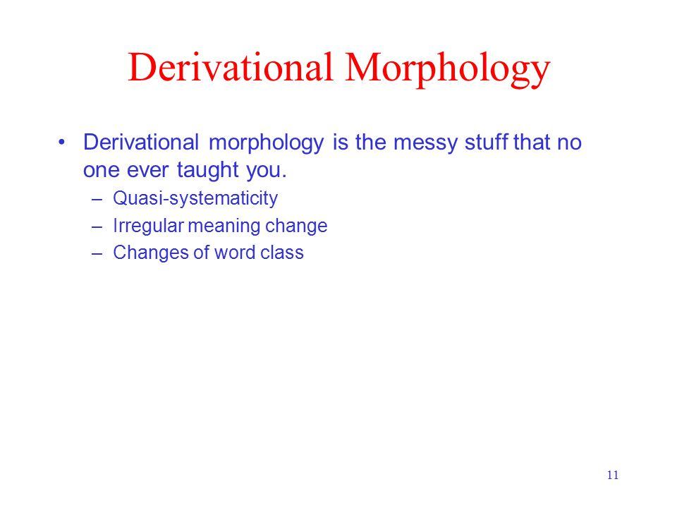 11 Derivational Morphology Derivational morphology is the messy stuff that no one ever taught you. –Quasi-systematicity –Irregular meaning change –Cha