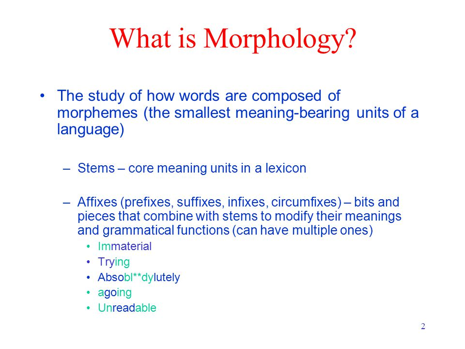 2 What is Morphology? The study of how words are composed of morphemes (the smallest meaning-bearing units of a language) –Stems – core meaning units