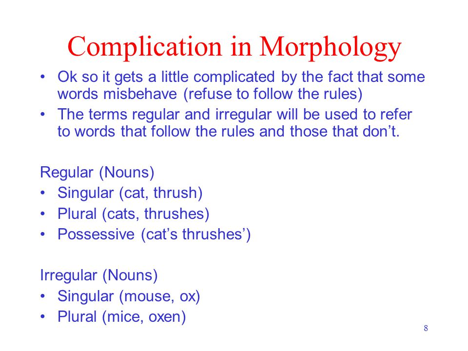 8 Complication in Morphology Ok so it gets a little complicated by the fact that some words misbehave (refuse to follow the rules) The terms regular a