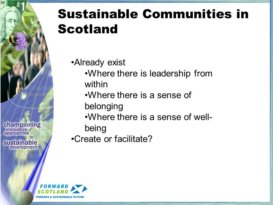 Sustainable Communities in Scotland Already exist Where there is leadership from within Where there is a sense of belonging Where there is a sense of well- being Create or facilitate?