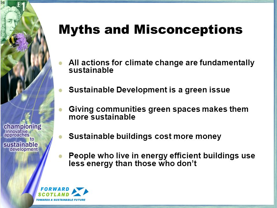 Myths and Misconceptions All actions for climate change are fundamentally sustainable Sustainable Development is a green issue Giving communities green spaces makes them more sustainable Sustainable buildings cost more money People who live in energy efficient buildings use less energy than those who don't