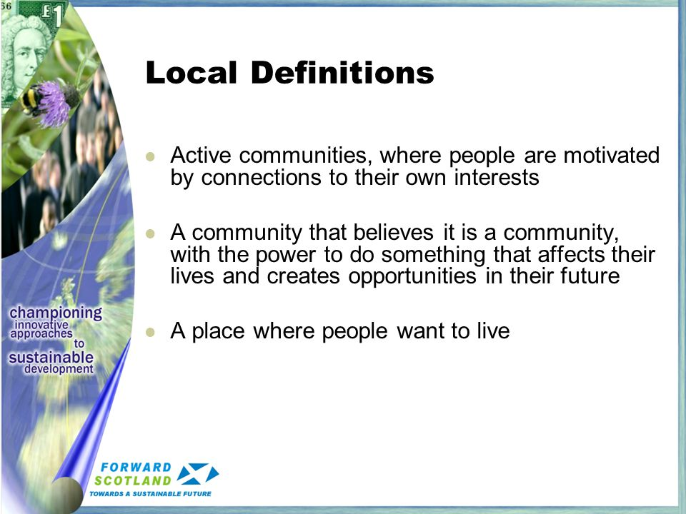 Local Definitions Active communities, where people are motivated by connections to their own interests A community that believes it is a community, with the power to do something that affects their lives and creates opportunities in their future A place where people want to live