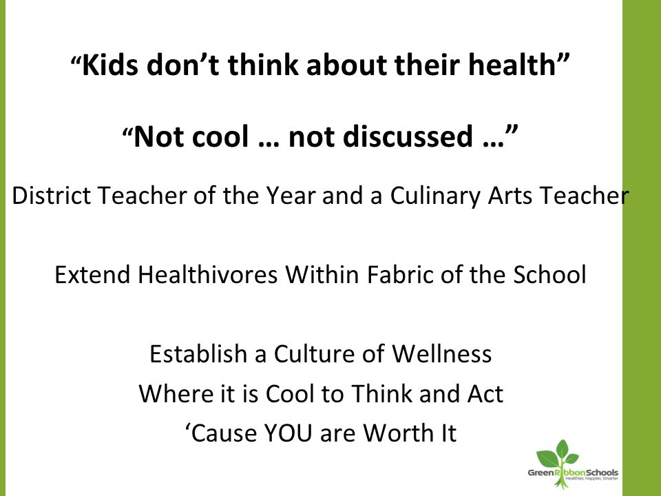 Kids don't think about their health Not cool … not discussed … District Teacher of the Year and a Culinary Arts Teacher Extend Healthivores Within Fabric of the School Establish a Culture of Wellness Where it is Cool to Think and Act 'Cause YOU are Worth It