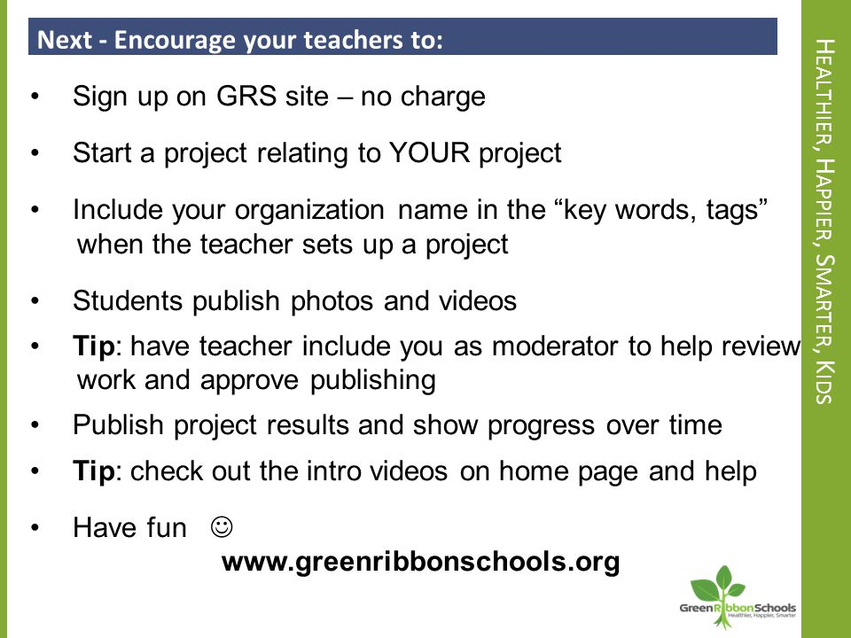 H EALTHIER, H APPIER, S MARTER, K IDS Next - Encourage your teachers to: Sign up on GRS site – no charge Start a project relating to YOUR project Include your organization name in the key words, tags when the teacher sets up a project Students publish photos and videos Tip: have teacher include you as moderator to help review work and approve publishing Publish project results and show progress over time Tip: check out the intro videos on home page and help Have fun www.greenribbonschools.org