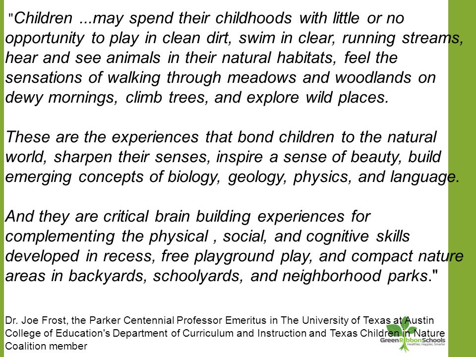 Children...may spend their childhoods with little or no opportunity to play in clean dirt, swim in clear, running streams, hear and see animals in their natural habitats, feel the sensations of walking through meadows and woodlands on dewy mornings, climb trees, and explore wild places.