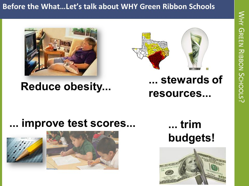W HY G REEN R IBBON S CHOOLS ? Before the What…Let's talk about WHY Green Ribbon Schools Reduce obesity...... stewards of resources...... improve test